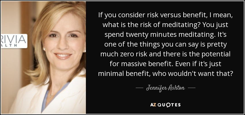 If you consider risk versus benefit, I mean, what is the risk of meditating? You just spend twenty minutes meditating. It's one of the things you can say is pretty much zero risk and there is the potential for massive benefit. Even if it's just minimal benefit, who wouldn't want that? - Jennifer Ashton