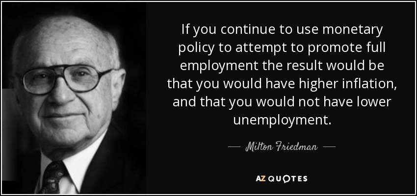 If you continue to use monetary policy to attempt to promote full employment the result would be that you would have higher inflation, and that you would not have lower unemployment. - Milton Friedman