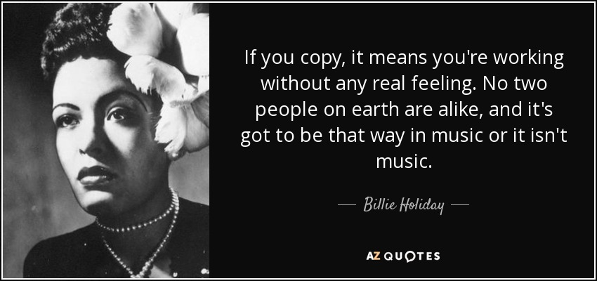 If you copy, it means you're working without any real feeling. No two people on earth are alike, and it's got to be that way in music or it isn't music. - Billie Holiday