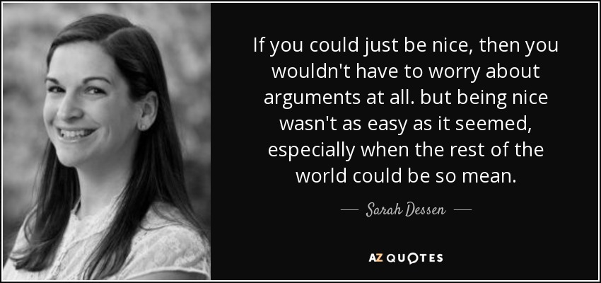 If you could just be nice, then you wouldn't have to worry about arguments at all. but being nice wasn't as easy as it seemed, especially when the rest of the world could be so mean. - Sarah Dessen