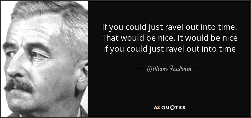 If you could just ravel out into time. That would be nice. It would be nice if you could just ravel out into time - William Faulkner
