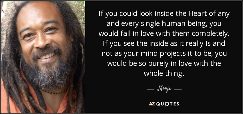 If you could look inside the Heart of any and every single human being, you would fall in love with them completely. If you see the inside as it really Is and not as your mind projects it to be, you would be so purely in love with the whole thing. - Mooji