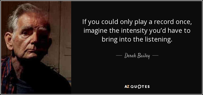 If you could only play a record once, imagine the intensity you'd have to bring into the listening. - Derek Bailey
