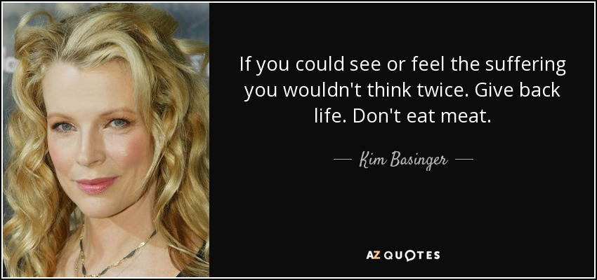 If you could see or feel the suffering you wouldn't think twice. Give back life. Don't eat meat. - Kim Basinger