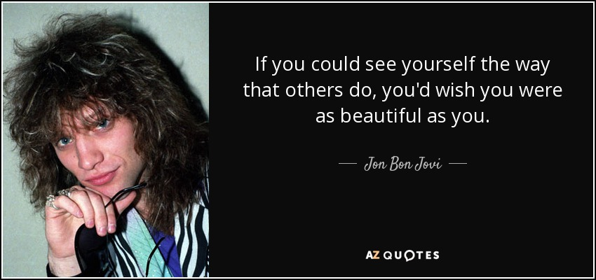If you could see yourself the way that others do, you'd wish you were as beautiful as you. - Jon Bon Jovi