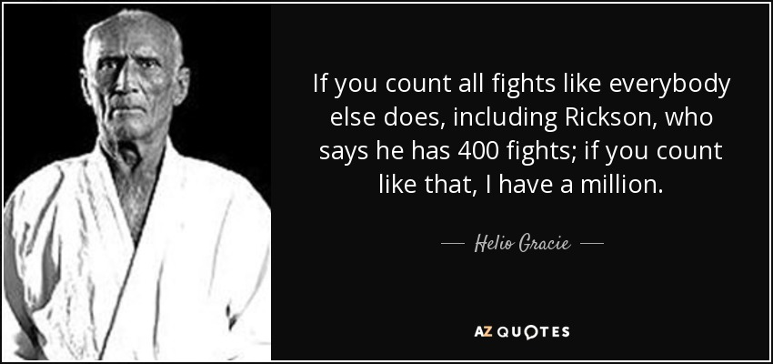 If you count all fights like everybody else does, including Rickson, who says he has 400 fights; if you count like that, I have a million. - Helio Gracie