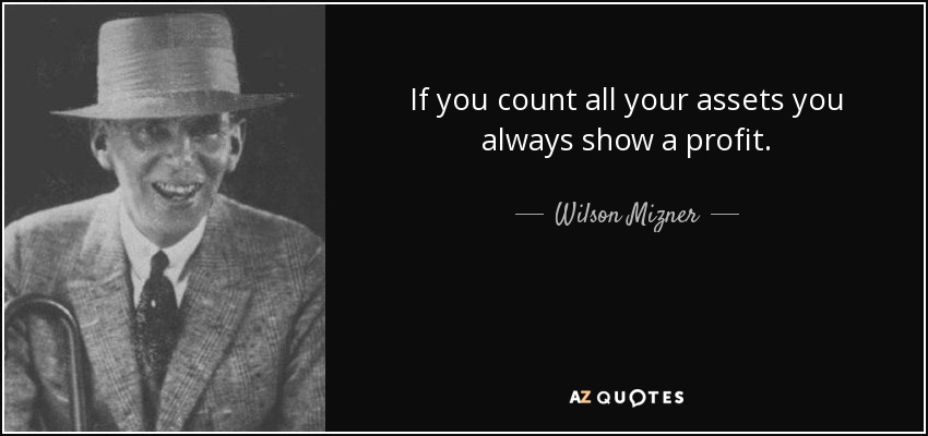 If you count all your assets you always show a profit. - Wilson Mizner