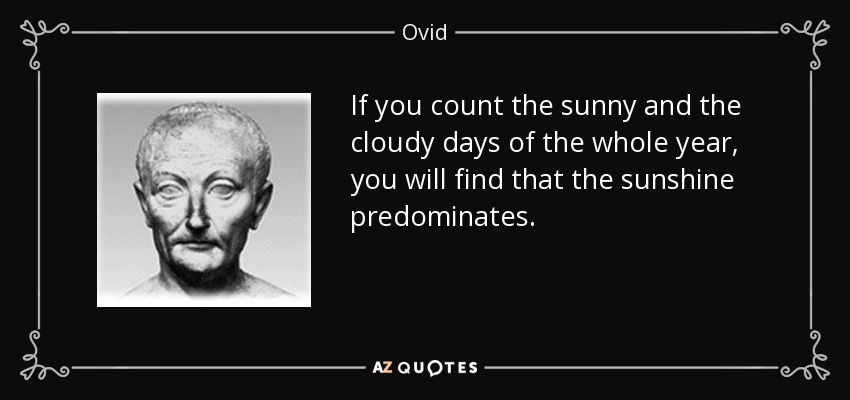 If you count the sunny and the cloudy days of the whole year, you will find that the sunshine predominates. - Ovid