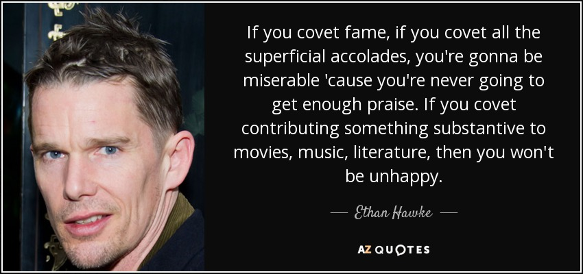 If you covet fame, if you covet all the superficial accolades, you're gonna be miserable 'cause you're never going to get enough praise. If you covet contributing something substantive to movies, music, literature, then you won't be unhappy. - Ethan Hawke