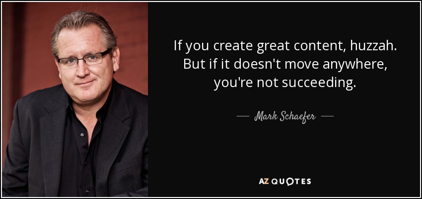 If you create great content, huzzah. But if it doesn't move anywhere, you're not succeeding. - Mark Schaefer
