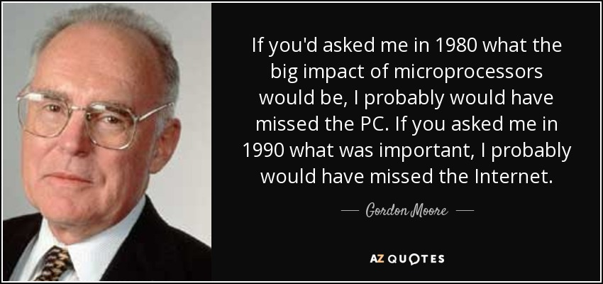 If you'd asked me in 1980 what the big impact of microprocessors would be, I probably would have missed the PC. If you asked me in 1990 what was important, I probably would have missed the Internet. - Gordon Moore
