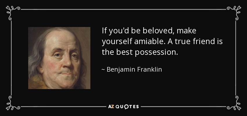 If you'd be beloved, make yourself amiable. A true friend is the best possession. - Benjamin Franklin