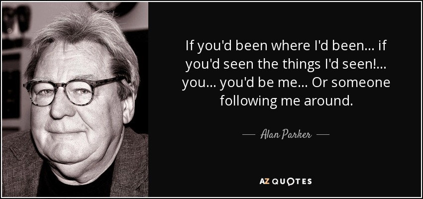 If you'd been where I'd been... if you'd seen the things I'd seen!... you... you'd be me... Or someone following me around. - Alan Parker