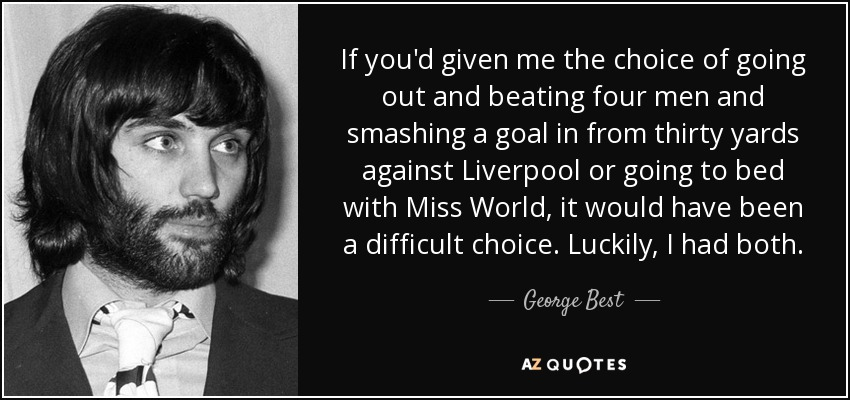 If you'd given me the choice of going out and beating four men and smashing a goal in from thirty yards against Liverpool or going to bed with Miss World, it would have been a difficult choice. Luckily, I had both. - George Best