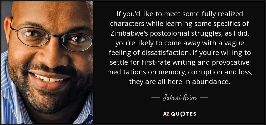 If you'd like to meet some fully realized characters while learning some specifics of Zimbabwe's postcolonial struggles, as I did, you're likely to come away with a vague feeling of dissatisfaction. If you're willing to settle for first-rate writing and provocative meditations on memory, corruption and loss, they are all here in abundance. - Jabari Asim