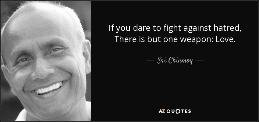 If you dare to fight against hatred, There is but one weapon: Love. - Sri Chinmoy