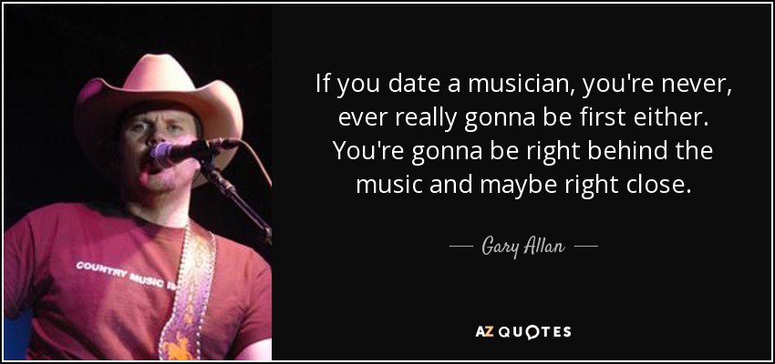 If you date a musician, you're never, ever really gonna be first either. You're gonna be right behind the music and maybe right close. - Gary Allan
