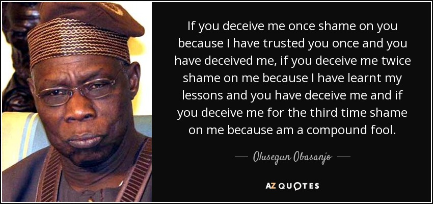 If you deceive me once shame on you because I have trusted you once and you have deceived me, if you deceive me twice shame on me because I have learnt my lessons and you have deceive me and if you deceive me for the third time shame on me because am a compound fool. - Olusegun Obasanjo