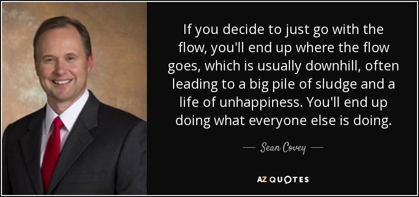 If you decide to just go with the flow, you'll end up where the flow goes, which is usually downhill, often leading to a big pile of sludge and a life of unhappiness. You'll end up doing what everyone else is doing. - Sean Covey