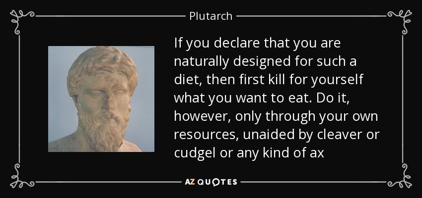 If you declare that you are naturally designed for such a diet, then first kill for yourself what you want to eat. Do it, however, only through your own resources, unaided by cleaver or cudgel or any kind of ax - Plutarch