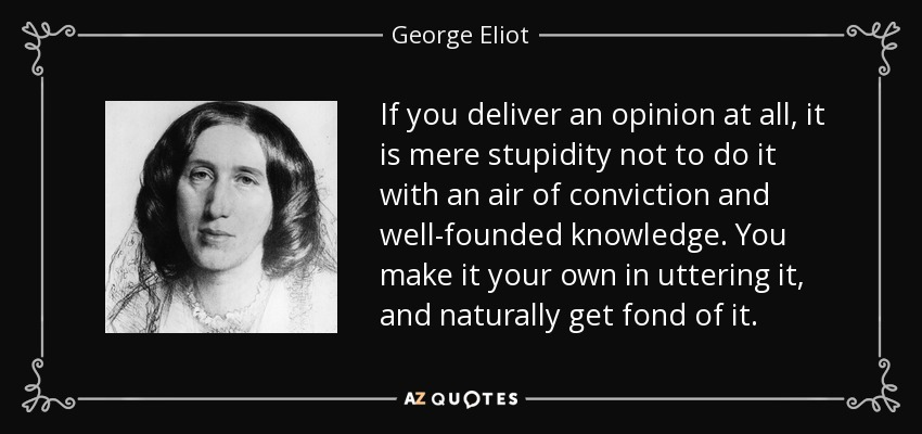 If you deliver an opinion at all, it is mere stupidity not to do it with an air of conviction and well-founded knowledge. You make it your own in uttering it, and naturally get fond of it. - George Eliot