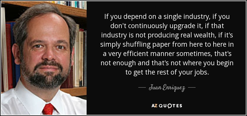 If you depend on a single industry, if you don't continuously upgrade it, if that industry is not producing real wealth, if it's simply shuffling paper from here to here in a very efficient manner sometimes, that's not enough and that's not where you begin to get the rest of your jobs. - Juan Enriquez