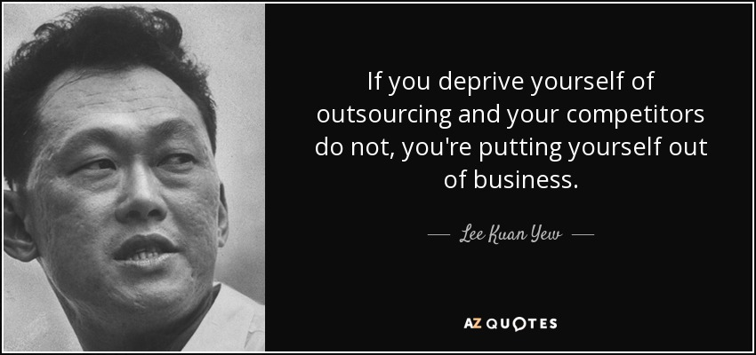 If you deprive yourself of outsourcing and your competitors do not, you're putting yourself out of business. - Lee Kuan Yew