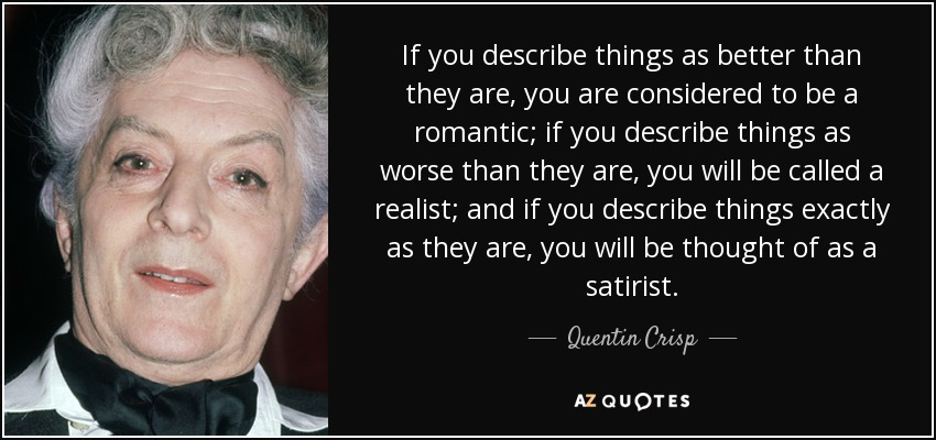 If you describe things as better than they are, you are considered to be a romantic; if you describe things as worse than they are, you will be called a realist; and if you describe things exactly as they are, you will be thought of as a satirist. - Quentin Crisp