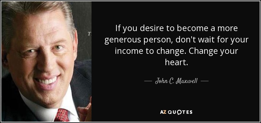 If you desire to become a more generous person, don't wait for your income to change. Change your heart. - John C. Maxwell