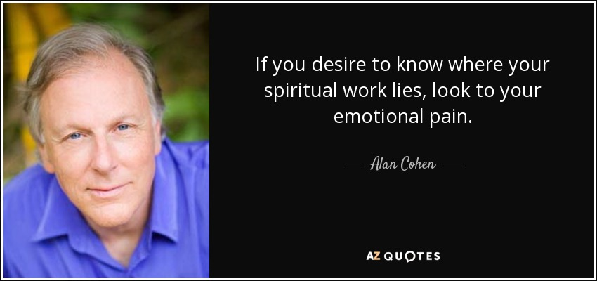 If you desire to know where your spiritual work lies, look to your emotional pain. - Alan Cohen