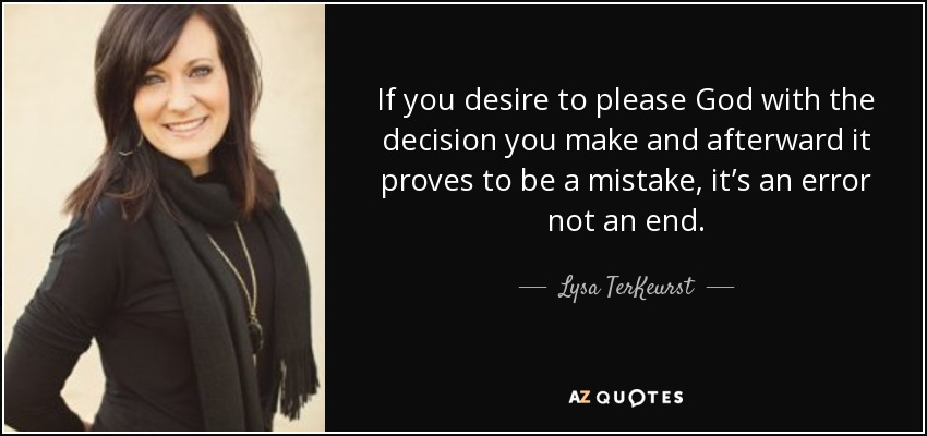 If you desire to please God with the decision you make and afterward it proves to be a mistake, it's an error not an end. - Lysa TerKeurst