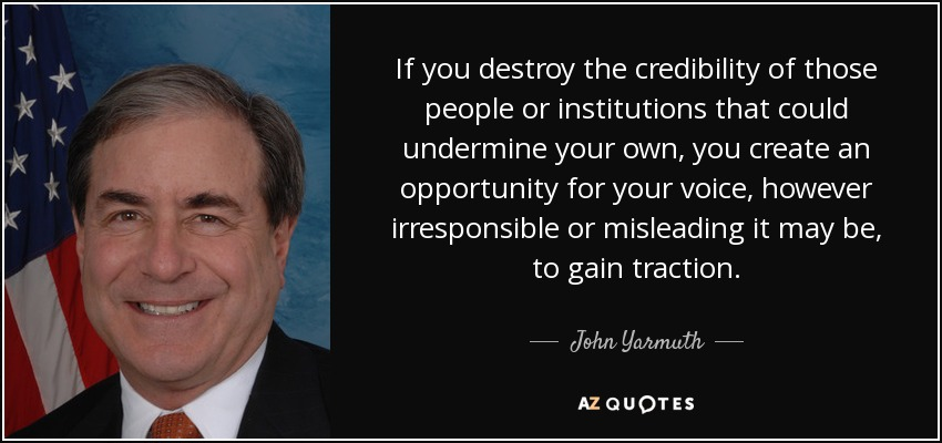 If you destroy the credibility of those people or institutions that could undermine your own, you create an opportunity for your voice, however irresponsible or misleading it may be, to gain traction. - John Yarmuth