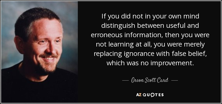 If you did not in your own mind distinguish between useful and erroneous information, then you were not learning at all, you were merely replacing ignorance with false belief, which was no improvement. - Orson Scott Card