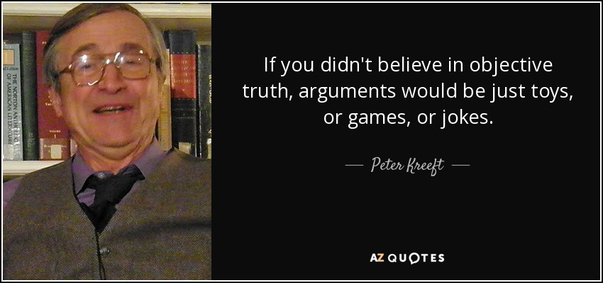 If you didn't believe in objective truth, arguments would be just toys, or games, or jokes. - Peter Kreeft