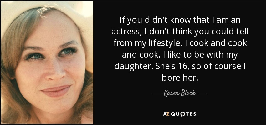 If you didn't know that I am an actress, I don't think you could tell from my lifestyle. I cook and cook and cook. I like to be with my daughter. She's 16, so of course I bore her. - Karen Black