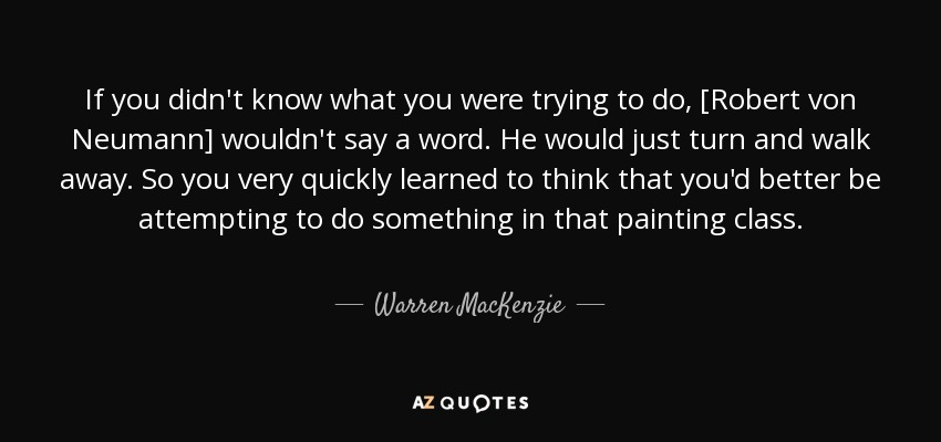 If you didn't know what you were trying to do, [Robert von Neumann] wouldn't say a word. He would just turn and walk away. So you very quickly learned to think that you'd better be attempting to do something in that painting class. - Warren MacKenzie