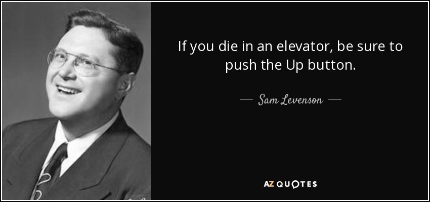 If you die in an elevator, be sure to push the Up button. - Sam Levenson