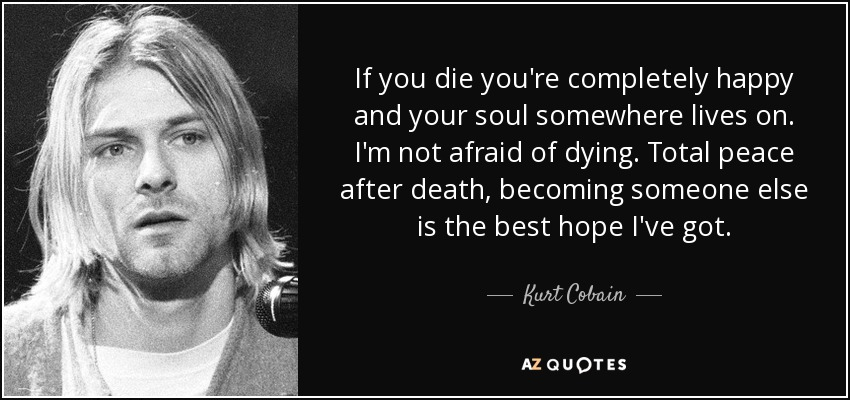 If you die you're completely happy and your soul somewhere lives on. I'm not afraid of dying. Total peace after death, becoming someone else is the best hope I've got. - Kurt Cobain