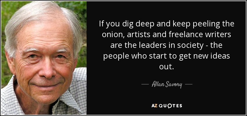 If you dig deep and keep peeling the onion, artists and freelance writers are the leaders in society - the people who start to get new ideas out. - Allan Savory