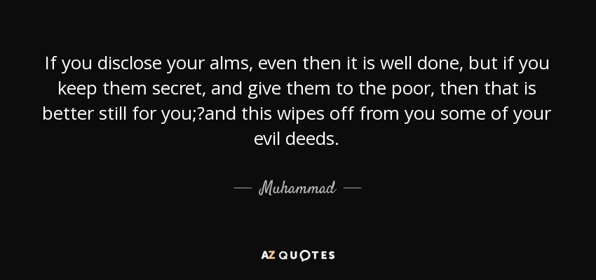If you disclose your alms, even then it is well done, but if you keep them secret, and give them to the poor, then that is better still for you;?and this wipes off from you some of your evil deeds. - Muhammad