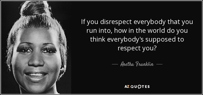 If you disrespect everybody that you run into, how in the world do you think everybody's supposed to respect you? - Aretha Franklin
