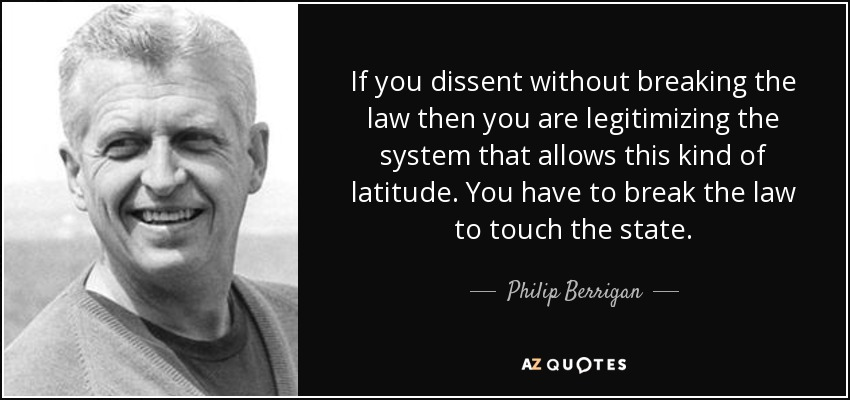 If you dissent without breaking the law then you are legitimizing the system that allows this kind of latitude. You have to break the law to touch the state. - Philip Berrigan