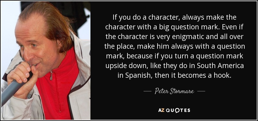 If you do a character, always make the character with a big question mark. Even if the character is very enigmatic and all over the place, make him always with a question mark, because if you turn a question mark upside down, like they do in South America in Spanish, then it becomes a hook. - Peter Stormare