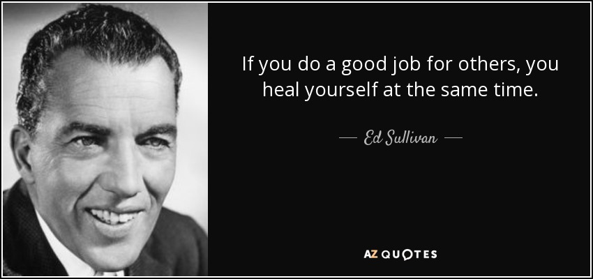 If you do a good job for others, you heal yourself at the same time. - Ed Sullivan