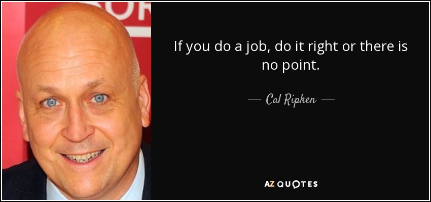 If you do a job, do it right or there is no point. - Cal Ripken, Jr.