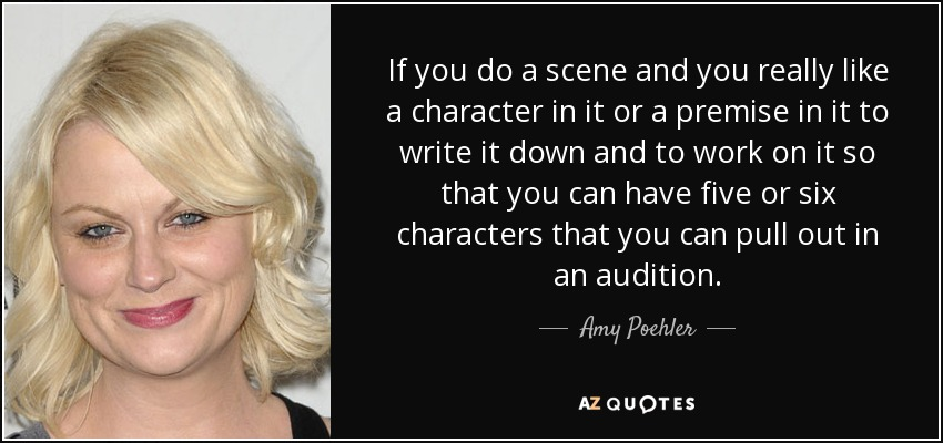If you do a scene and you really like a character in it or a premise in it to write it down and to work on it so that you can have five or six characters that you can pull out in an audition. - Amy Poehler