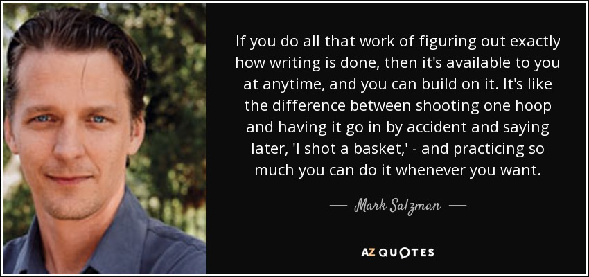 If you do all that work of figuring out exactly how writing is done, then it's available to you at anytime, and you can build on it. It's like the difference between shooting one hoop and having it go in by accident and saying later, 'I shot a basket,' - and practicing so much you can do it whenever you want. - Mark Salzman