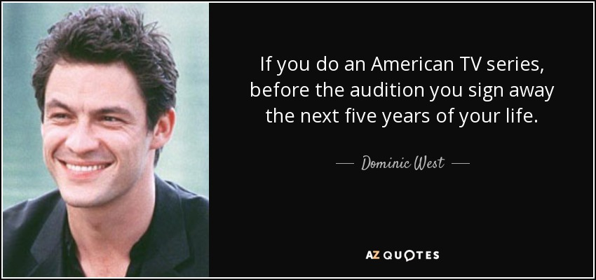 If you do an American TV series, before the audition you sign away the next five years of your life. - Dominic West