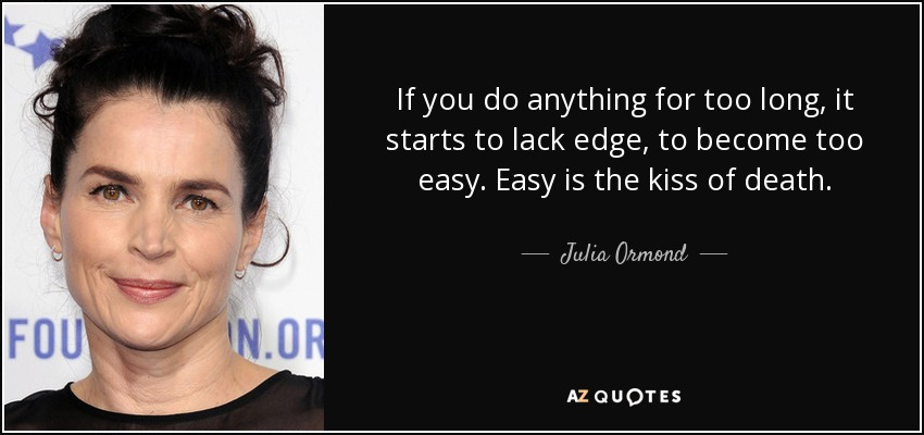 If you do anything for too long, it starts to lack edge, to become too easy. Easy is the kiss of death. - Julia Ormond