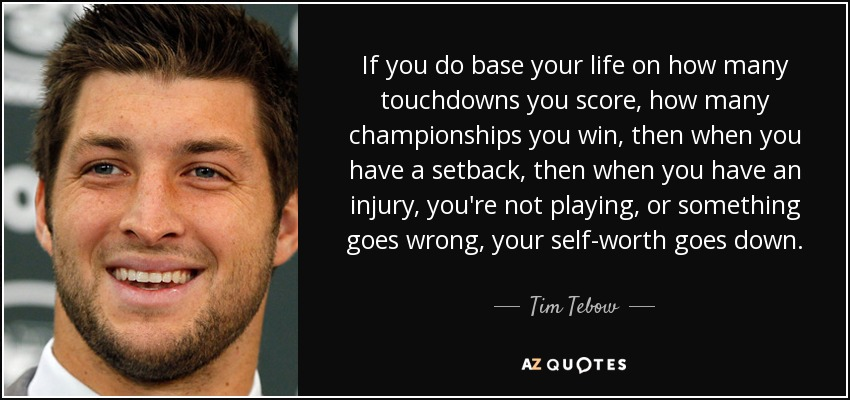 If you do base your life on how many touchdowns you score, how many championships you win, then when you have a setback, then when you have an injury, you're not playing, or something goes wrong, your self-worth goes down. - Tim Tebow